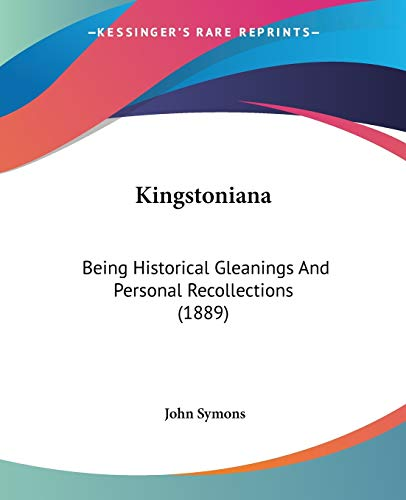 Kingstoniana: Being Historical Gleanings And Personal Recollections (1889) (1104096110) by Symons, John