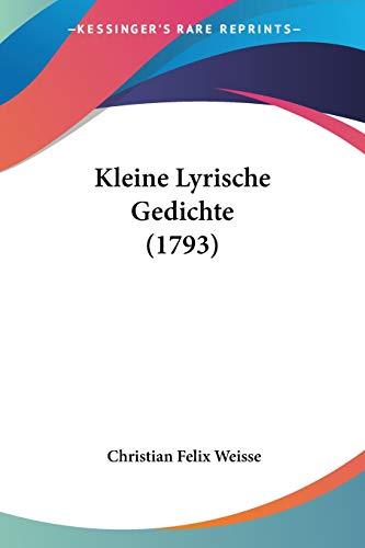 Kleine Lyrische Gedichte (1793) (German Edition) Weisse, Christian Felix