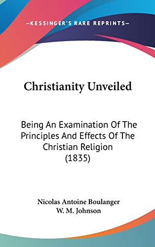 9781104099923: Christianity Unveiled: Being An Examination Of The Principles And Effects Of The Christian Religion (1835)