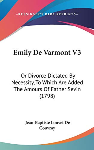 9781104105013: Emily De Varmont V3: Or Divorce Dictated By Necessity, To Which Are Added The Amours Of Father Sevin (1798)