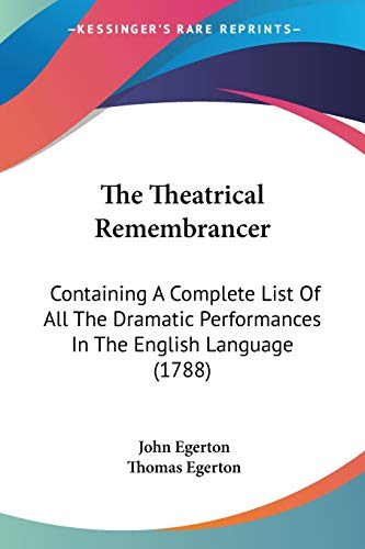 The Theatrical Remembrancer: Containing A Complete List Of All The Dramatic Performances In The English Language (1788) (9781104120979) by John Egerton; Thomas Egerton