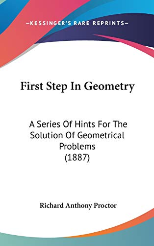 9781104156657: First Step In Geometry: A Series Of Hints For The Solution Of Geometrical Problems (1887)