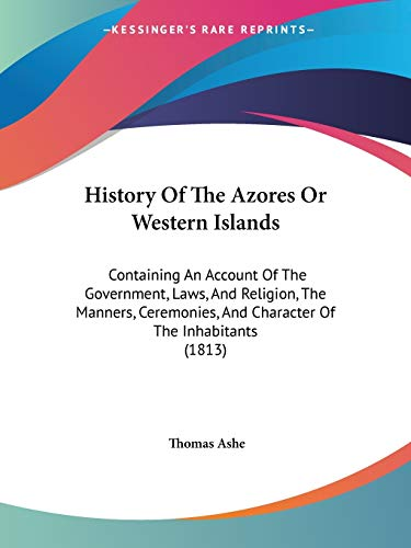 9781104178819: History Of The Azores Or Western Islands: Containing An Account Of The Government, Laws, And Religion, The Manners, Ceremonies, And Character Of The Inhabitants (1813)
