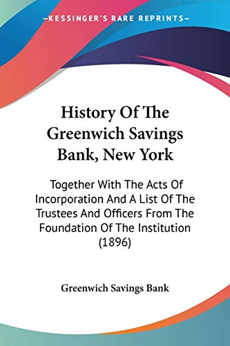 9781104179311: History Of The Greenwich Savings Bank, New York: Together With The Acts Of Incorporation And A List Of The Trustees And Officers From The Foundation Of The Institution (1896)