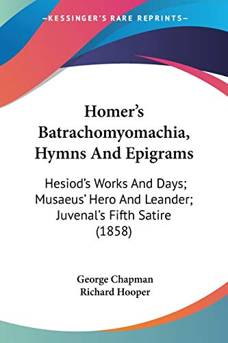9781104180836: Homer's Batrachomyomachia, Hymns And Epigrams: Hesiod's Works And Days; Musaeus' Hero And Leander; Juvenal's Fifth Satire (1858)