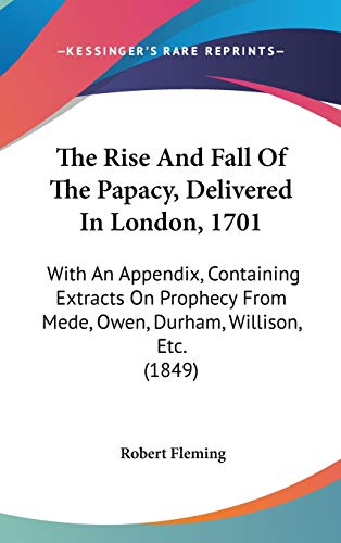 9781104200787: The Rise And Fall Of The Papacy, Delivered In London, 1701: With An Appendix, Containing Extracts On Prophecy From Mede, Owen, Durham, Willison, Etc. (1849)