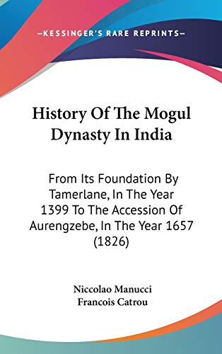 9781104213374: History Of The Mogul Dynasty In India: From Its Foundation By Tamerlane, In The Year 1399 To The Accession Of Aurengzebe, In The Year 1657 (1826)