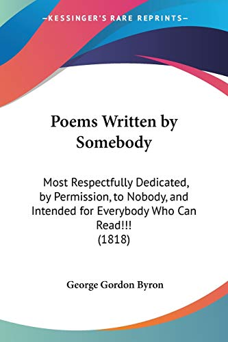 Poems Written by Somebody: Most Respectfully Dedicated, by Permission, to Nobody, and Intended for Everybody Who Can Read!!! (1818) (1104240475) by Byron, George Gordon