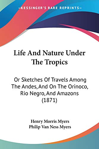 9781104261726: Life And Nature Under The Tropics: Or Sketches Of Travels Among The Andes, And On The Orinoco, Rio Negro, And Amazons (1871)