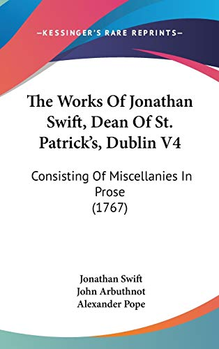 The Works Of Jonathan Swift, Dean Of St. Patrick's, Dublin V4: Consisting Of Miscellanies In Prose (1767) (110427938X) by Jonathan Swift; John Arbuthnot; Alexander Pope