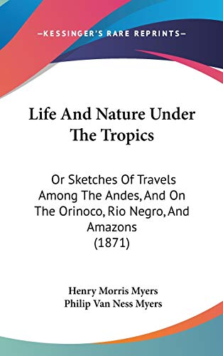 9781104285869: Life And Nature Under The Tropics: Or Sketches Of Travels Among The Andes, And On The Orinoco, Rio Negro, And Amazons (1871)