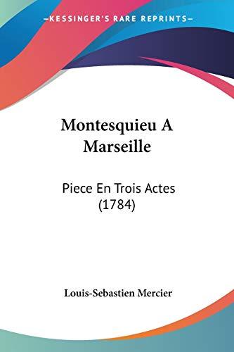 Montesquieu A Marseille: Piece En Trois Actes (1784) (French Edition) (9781104297886) by Louis-Sebastien Mercier