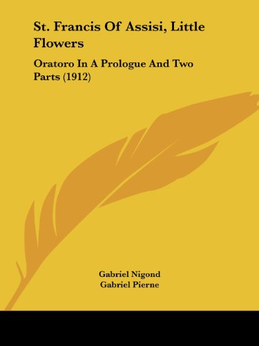 9781104308247: St. Francis Of Assisi, Little Flowers: Oratoro In A Prologue And Two Parts (1912)