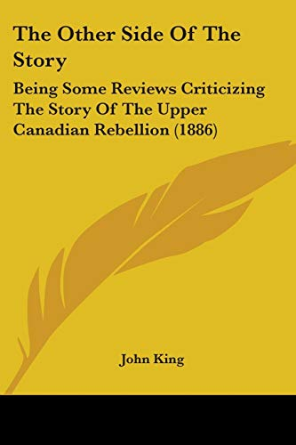 The Other Side Of The Story: Being Some Reviews Criticizing The Story Of The Upper Canadian Rebellion (1886) (1104319128) by John King