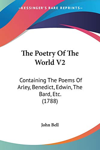 The Poetry Of The World V2: Containing The Poems Of Arley, Benedict, Edwin, The Bard, Etc. (1788) (9781104322069) by John Bell