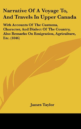 Narrative Of A Voyage To, And Travels In Upper Canada: With Accounts Of The Customs, Character, And Dialect Of The Country, Also Remarks On Emigration, Agriculture, Etc. (1846) (1104334895) by Taylor, James