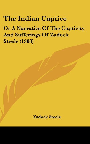 9781104338428: The Indian Captive: Or A Narrative Of The Captivity And Sufferings Of Zadock Steele (1908)