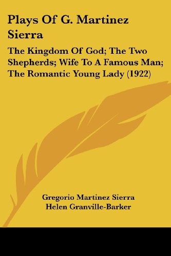 9781104364267: Plays Of G. Martinez Sierra: The Kingdom Of God; The Two Shepherds; Wife To A Famous Man; The Romantic Young Lady (1922)