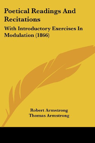 Poetical Readings And Recitations: With Introductory Exercises In Modulation (1866) (1104365316) by Robert Armstrong; Thomas Armstrong