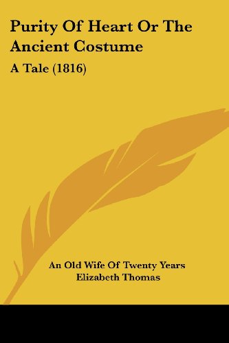 Purity Of Heart Or The Ancient Costume: A Tale (1816) (9781104369712) by An Old Wife Of Twenty Years; Elizabeth Thomas
