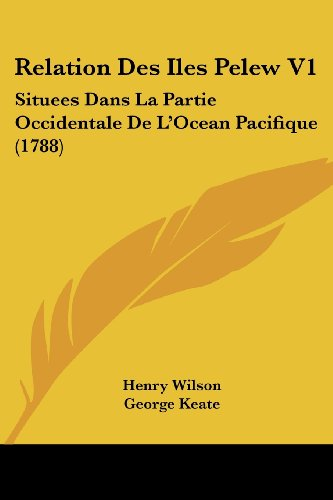 Relation Des Iles Pelew V1: Situees Dans La Partie Occidentale De L'Ocean Pacifique (1788) (French Edition) (1104372398) by Henry Wilson