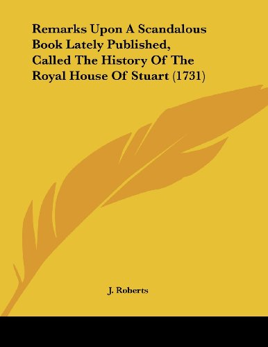 Remarks Upon A Scandalous Book Lately Published, Called The History Of The Royal House Of Stuart (1731) (1104373653) by J. Roberts