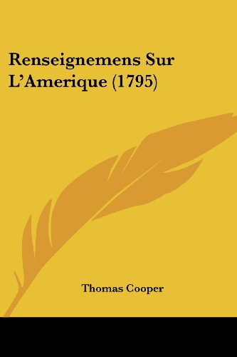 Renseignemens Sur L'Amerique (1795) (French Edition) (9781104374457) by Thomas Cooper