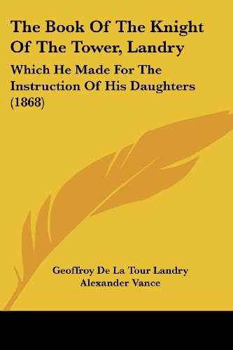 9781104383411: The Book Of The Knight Of The Tower, Landry: Which He Made For The Instruction Of His Daughters (1868)