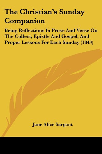9781104385231: The Christian's Sunday Companion: Being Reflections In Prose And Verse On The Collect, Epistle And Gospel, And Proper Lessons For Each Sunday (1843)