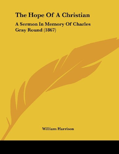 The Hope Of A Christian: A Sermon In Memory Of Charles Gray Round (1867) (1104394359) by William Harrison