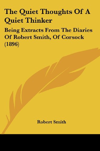 The Quiet Thoughts Of A Quiet Thinker: Being Extracts From The Diaries Of Robert Smith, Of Corsock (1896) (9781104399269) by Smith, Robert