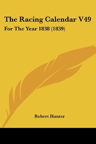 The Racing Calendar V49: For The Year 1838 (1839) (1104399334) by Robert Hunter
