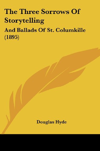 The Three Sorrows Of Storytelling: And Ballads Of St. Columkille (1895) (9781104403447) by Douglas Hyde