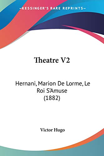 Theatre V2: Hernani, Marion De Lorme, Le Roi S'Amuse (1882) (French Edition) (9781104412005) by Victor Hugo