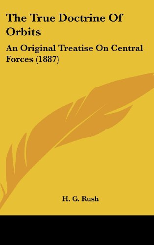 9781104422561: The True Doctrine Of Orbits: An Original Treatise On Central Forces (1887)