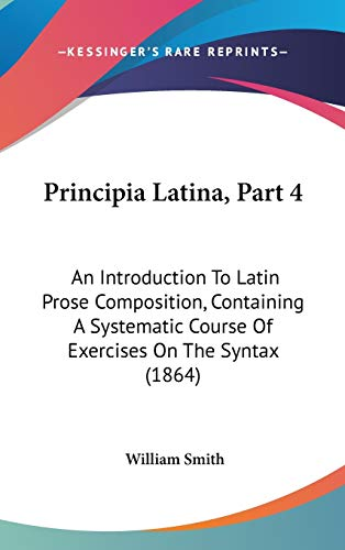 9781104428754: Principia Latina, Part 4: An Introduction To Latin Prose Composition, Containing A Systematic Course Of Exercises On The Syntax (1864)