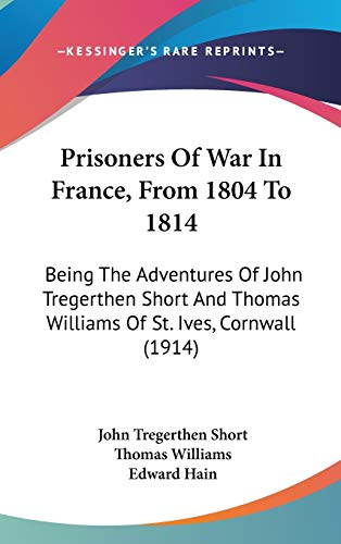 Prisoners Of War In France, From 1804 To 1814: Being The Adventures Of John Tregerthen Short And Thomas Williams Of St. Ives, Cornwall (1914) (1104449544) by John Tregerthen Short; Thomas Williams