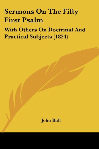 Sermons On The Fifty First Psalm: With Others On Doctrinal And Practical Subjects (1824) (1104465981) by John Bull