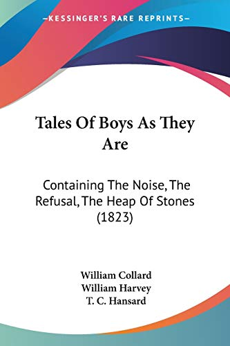 Tales Of Boys As They Are: Containing The Noise, The Refusal, The Heap Of Stones (1823) (1104475081) by Collard, William; Harvey, William; Hansard, T. C.