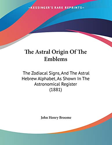 9781104478551: The Astral Origin Of The Emblems: The Zodiacal Signs, And The Astral Hebrew Alphabet, As Shown In The Astronomical Register (1881)