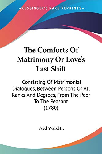 9781104485351: The Comforts Of Matrimony Or Love's Last Shift: Consisting Of Matrimonial Dialogues, Between Persons Of All Ranks And Degrees, From The Peer To The Peasant (1780)