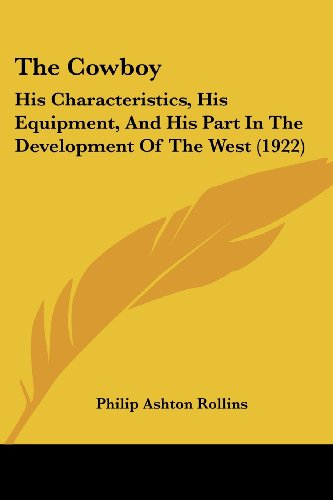 9781104486891: The Cowboy: His Characteristics, His Equipment, And His Part In The Development Of The West (1922)