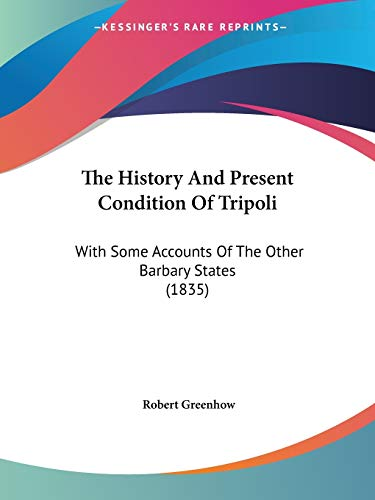 9781104493646: The History And Present Condition Of Tripoli: With Some Accounts Of The Other Barbary States (1835)