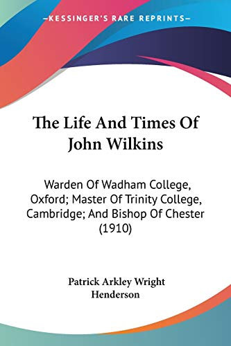9781104496296: The Life And Times Of John Wilkins: Warden Of Wadham College, Oxford; Master Of Trinity College, Cambridge; And Bishop Of Chester (1910)