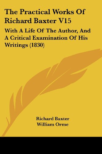 The Practical Works Of Richard Baxter V15: With A Life Of The Author, And A Critical Examination Of His Writings (1830) (1104502925) by Richard Baxter