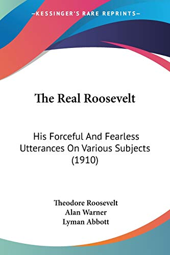 9781104503604: The Real Roosevelt: His Forceful And Fearless Utterances On Various Subjects (1910)