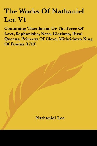 9781104509583: The Works Of Nathaniel Lee V1: Containing Theodosius Or The Force Of Love, Sophonisba, Nero, Gloriana, Rival Queens, Princess Of Cleve, Mithridates King Of Pontus (1713)