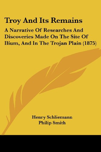 9781104514587: Troy And Its Remains: A Narrative Of Researches And Discoveries Made On The Site Of Ilium, And In The Trojan Plain (1875)