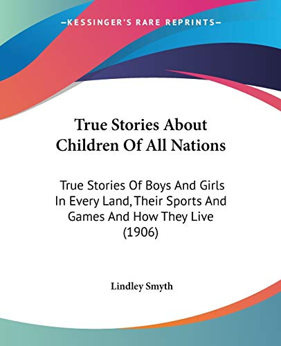 9781104514709: True Stories About Children Of All Nations: True Stories Of Boys And Girls In Every Land, Their Sports And Games And How They Live (1906)