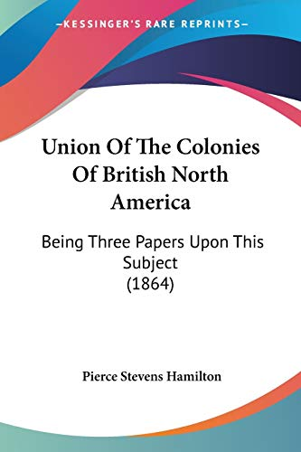 9781104518394: Union Of The Colonies Of British North America: Being Three Papers Upon This Subject (1864)